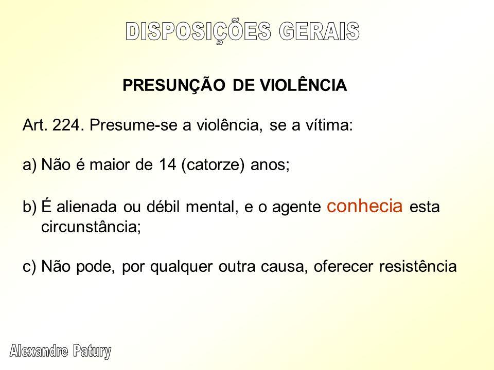 PRESUNÇÃO DE VIOLÊNCIA Art. 224. Presume-se a violência, se a vítima: a)Não é maior de 14 (catorze) anos; b)É alienada ou débil mental, e o agente con