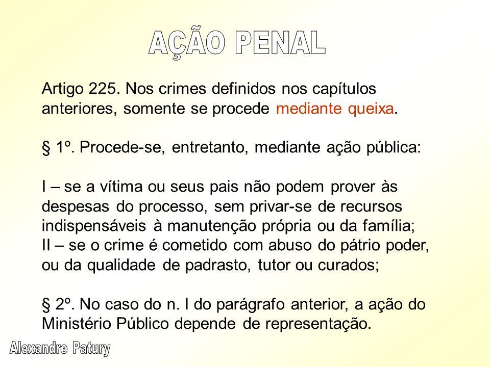 Artigo 225. Nos crimes definidos nos capítulos anteriores, somente se procede mediante queixa. § 1º. Procede-se, entretanto, mediante ação pública: I