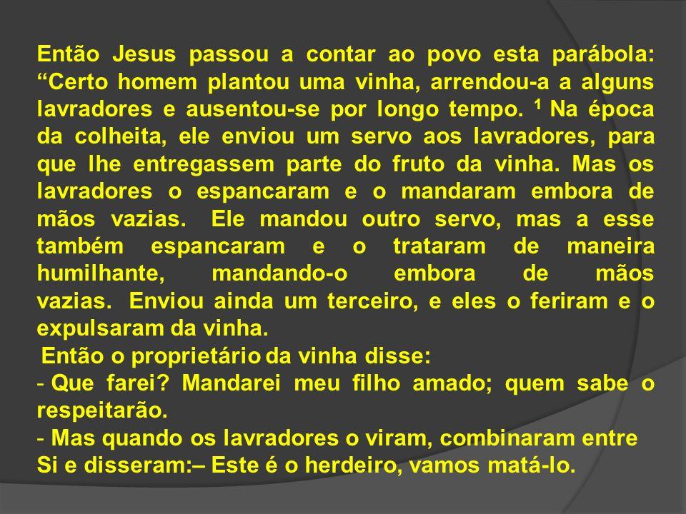 Então Jesus passou a contar ao povo esta parábola: Certo homem plantou uma vinha, arrendou-a a alguns lavradores e ausentou-se por longo tempo. 1 Na é