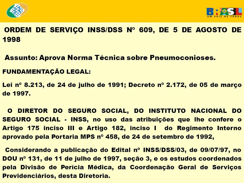 ORDEM DE SERVIÇO INSS/DSS Nº 609, DE 5 DE AGOSTO DE 1998 Assunto: Aprova Norma Técnica sobre Pneumoconioses. FUNDAMENTAÇÃO LEGAL: Lei nº 8.213, de 24