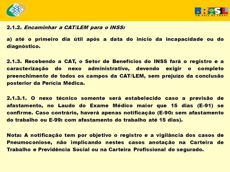 2.1.2. Encaminhar a CAT/LEM para o INSS: a) até o primeiro dia útil após a data do início da incapacidade ou do diagnóstico. 2.1.3. Recebendo a CAT, o