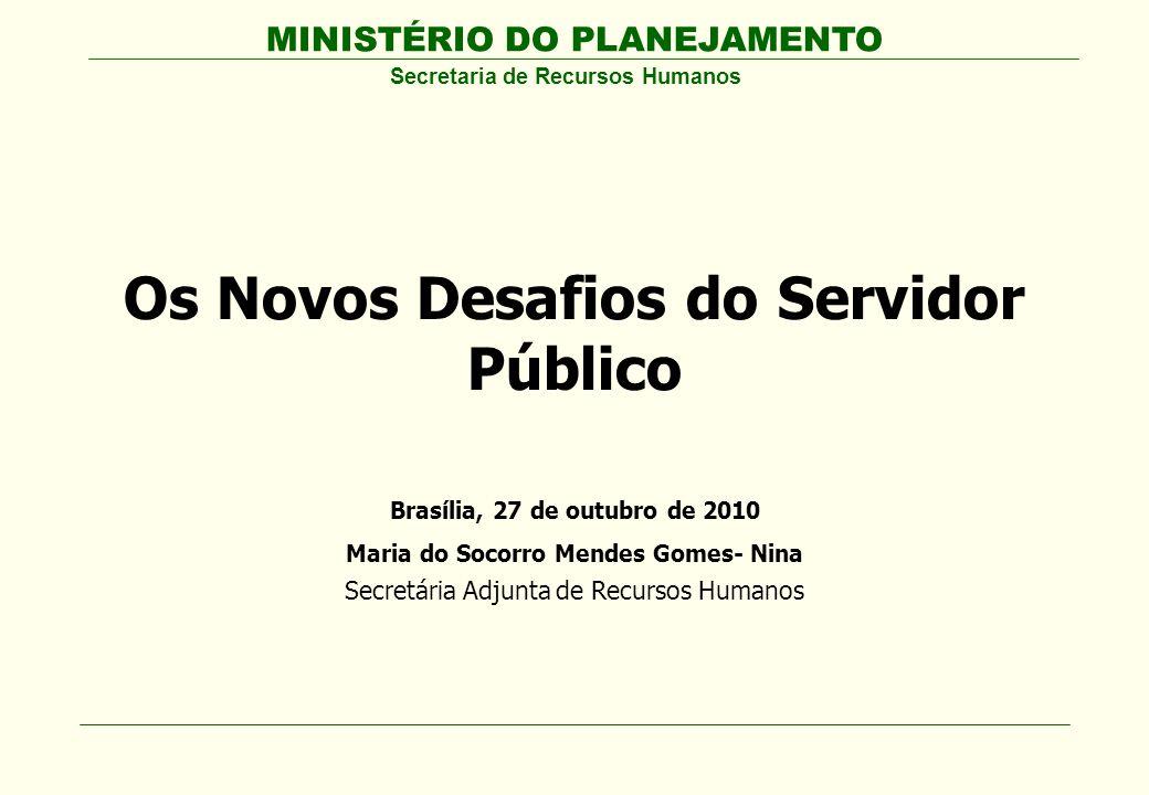 MINISTÉRIO DO PLANEJAMENTO Secretaria de Recursos Humanos Os Novos Desafios do Servidor Público Brasília, 27 de outubro de 2010 Maria do Socorro Mende