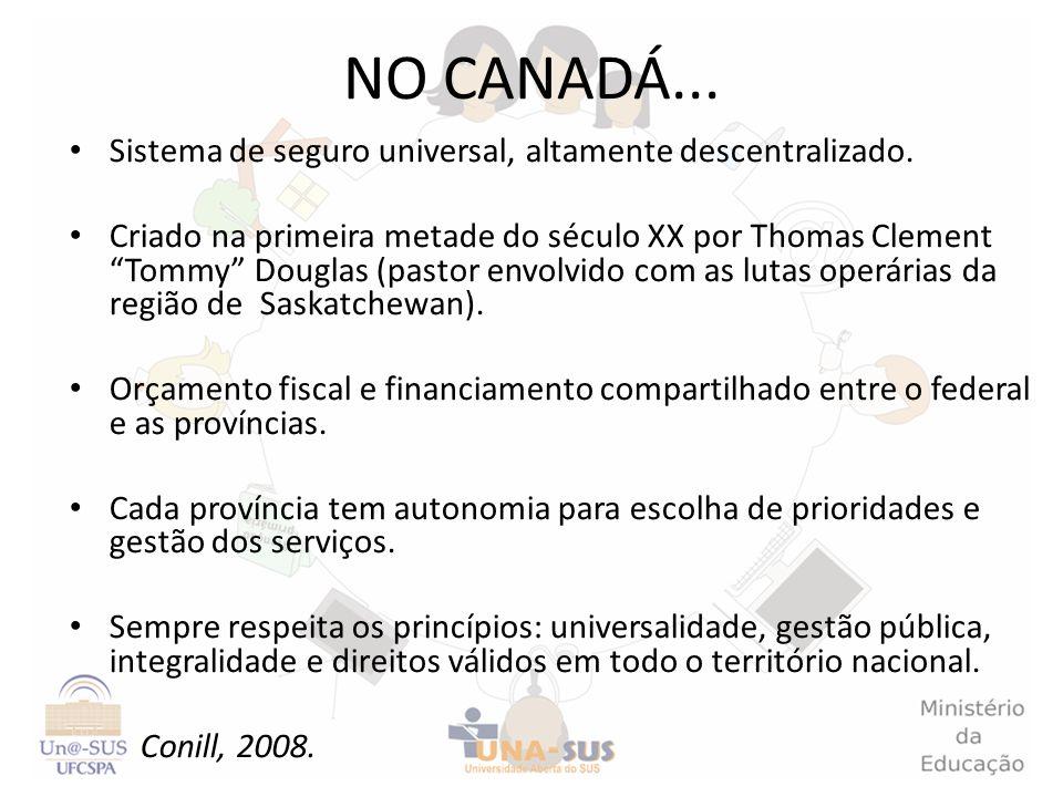NO CANADÁ... Sistema de seguro universal, altamente descentralizado. Criado na primeira metade do século XX por Thomas Clement Tommy Douglas (pastor e