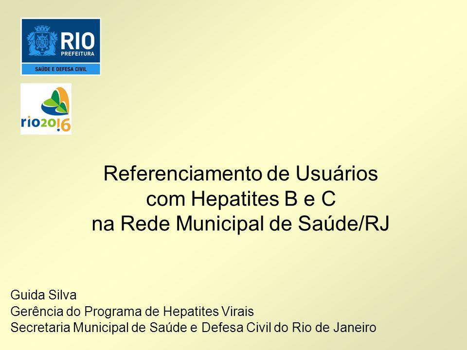 Referenciamento de Usuários com Hepatites B e C na Rede Municipal de Saúde/RJ Guida Silva Gerência do Programa de Hepatites Virais Secretaria Municipa