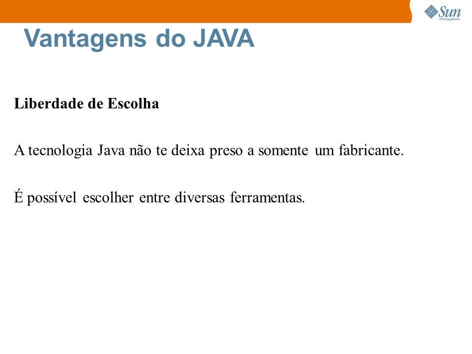 Vantagens do JAVA Liberdade de Escolha A tecnologia Java não te deixa preso a somente um fabricante. É possível escolher entre diversas ferramentas.