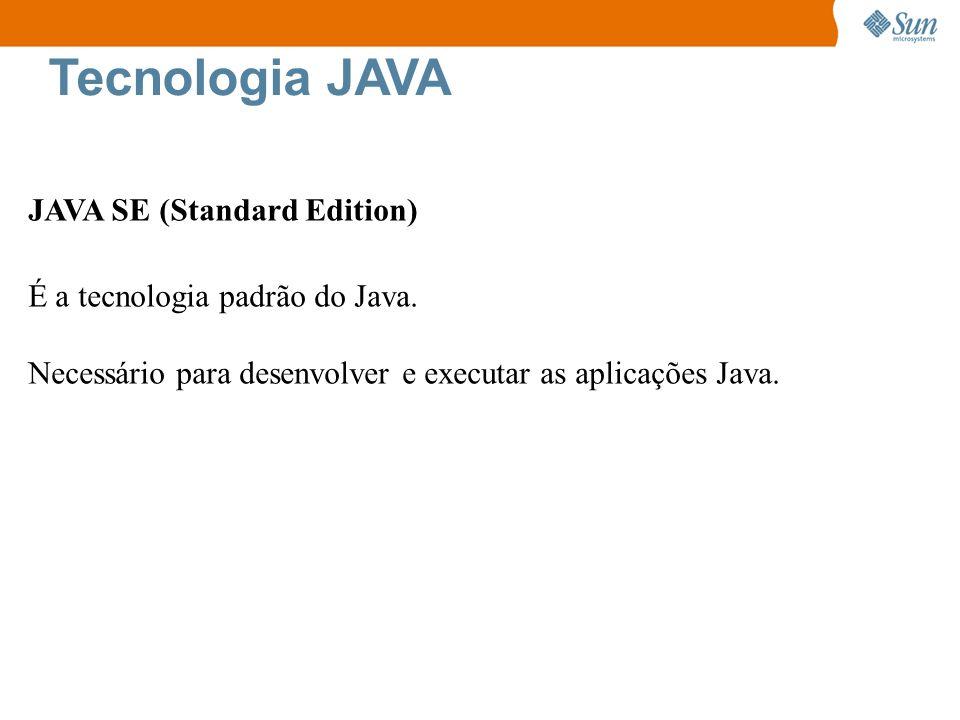 Tecnologia JAVA JAVA SE (Standard Edition) É a tecnologia padrão do Java. Necessário para desenvolver e executar as aplicações Java.