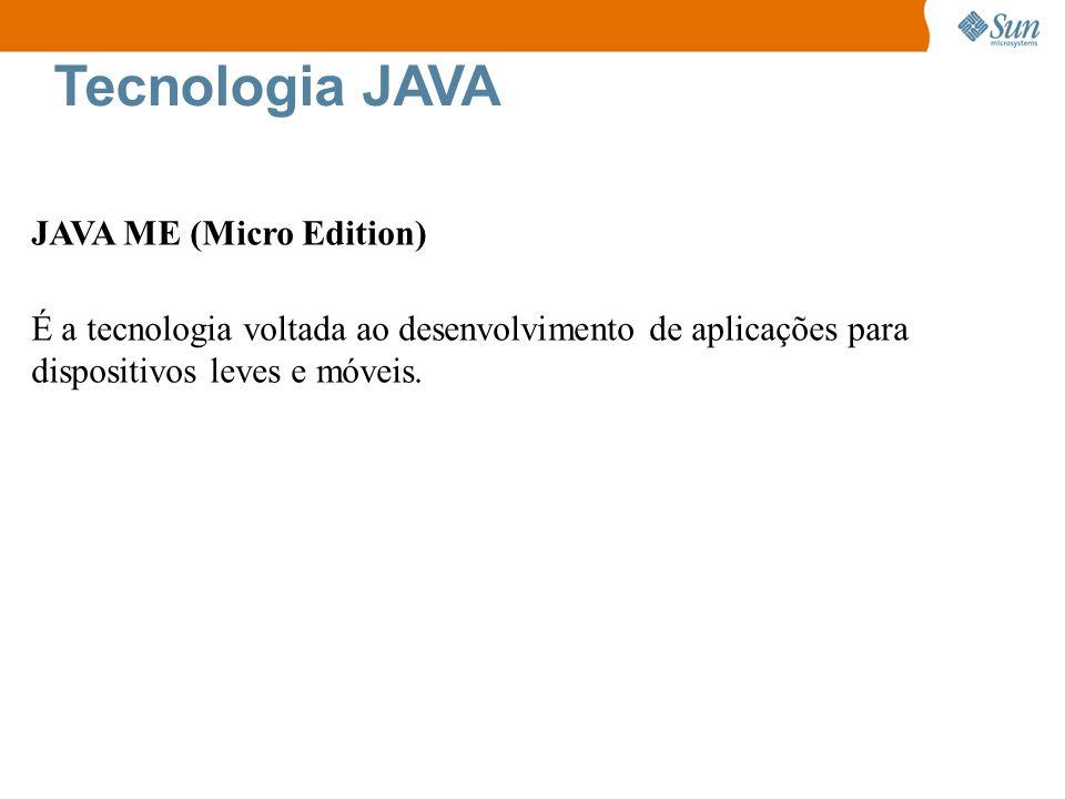 Tecnologia JAVA JAVA ME (Micro Edition) É a tecnologia voltada ao desenvolvimento de aplicações para dispositivos leves e móveis.