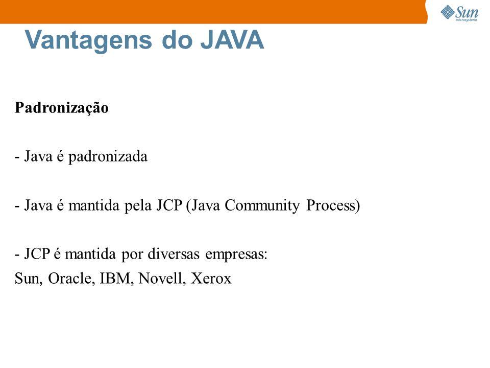Vantagens do JAVA Padronização - Java é padronizada - Java é mantida pela JCP (Java Community Process) - JCP é mantida por diversas empresas: Sun, Ora