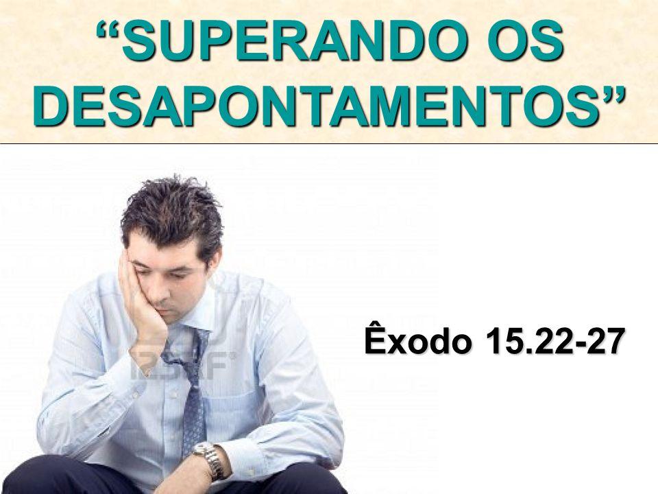 Êxodo 15.22-27 SUPERANDO OS DESAPONTAMENTOS