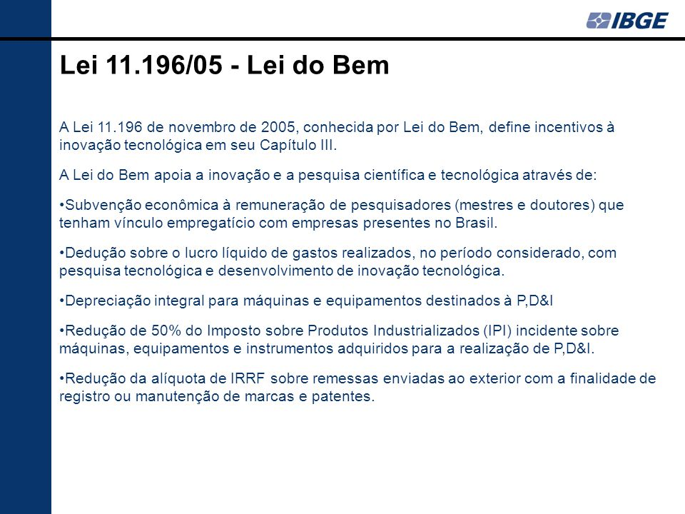 Lei 11.196/05 - Lei do Bem A Lei 11.196 de novembro de 2005, conhecida por Lei do Bem, define incentivos à inovação tecnológica em seu Capítulo III. A