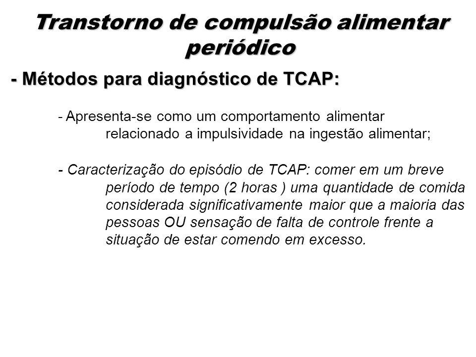 - Métodos para diagnóstico de TCAP: - Apresenta-se como um comportamento alimentar relacionado a impulsividade na ingestão alimentar; - Caracterização