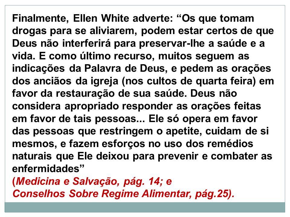 Finalmente, Ellen White adverte: Os que tomam drogas para se aliviarem, podem estar certos de que Deus não interferirá para preservar-lhe a saúde e a