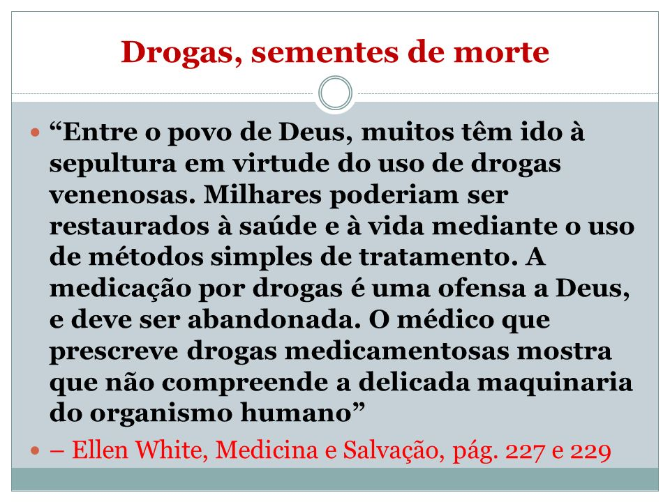 Drogas, sementes de morte Entre o povo de Deus, muitos têm ido à sepultura em virtude do uso de drogas venenosas. Milhares poderiam ser restaurados à