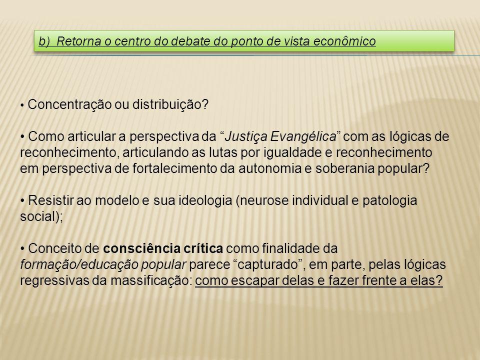 b) Retorna o centro do debate do ponto de vista econômico Concentração ou distribuição? Como articular a perspectiva da Justiça Evangélica com as lógi
