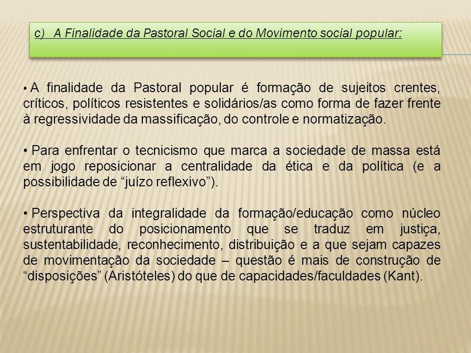 c) A Finalidade da Pastoral Social e do Movimento social popular: A finalidade da Pastoral popular é formação de sujeitos crentes, críticos, políticos