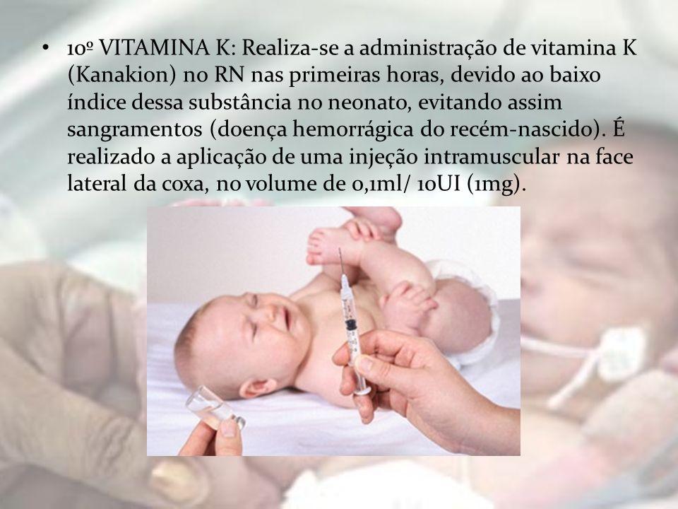 10º VITAMINA K: Realiza-se a administração de vitamina K (Kanakion) no RN nas primeiras horas, devido ao baixo índice dessa substância no neonato, evi