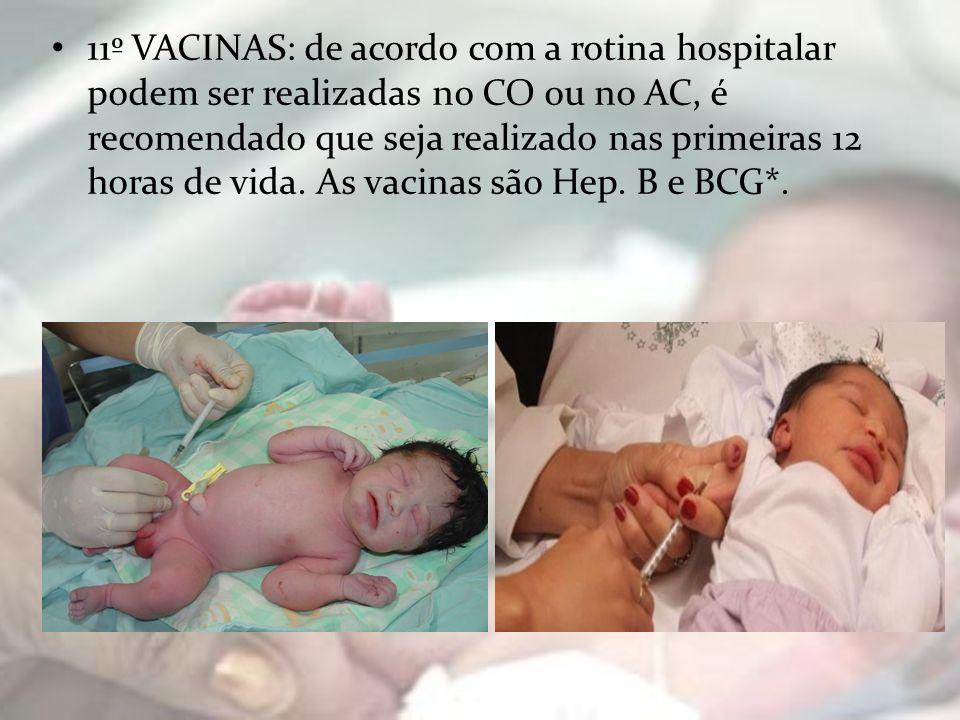 11º VACINAS: de acordo com a rotina hospitalar podem ser realizadas no CO ou no AC, é recomendado que seja realizado nas primeiras 12 horas de vida. A