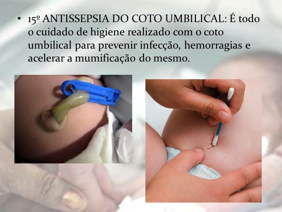 15º ANTISSEPSIA DO COTO UMBILICAL: É todo o cuidado de higiene realizado com o coto umbilical para prevenir infecção, hemorragias e acelerar a mumific