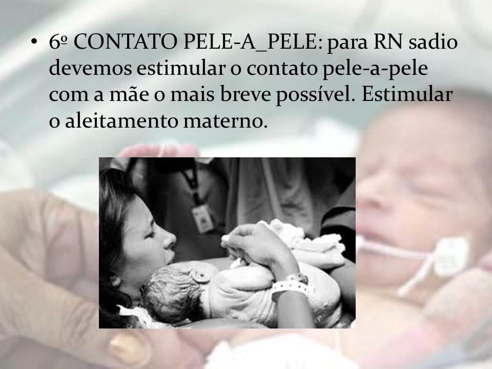 6º CONTATO PELE-A_PELE: para RN sadio devemos estimular o contato pele-a-pele com a mãe o mais breve possível. Estimular o aleitamento materno.