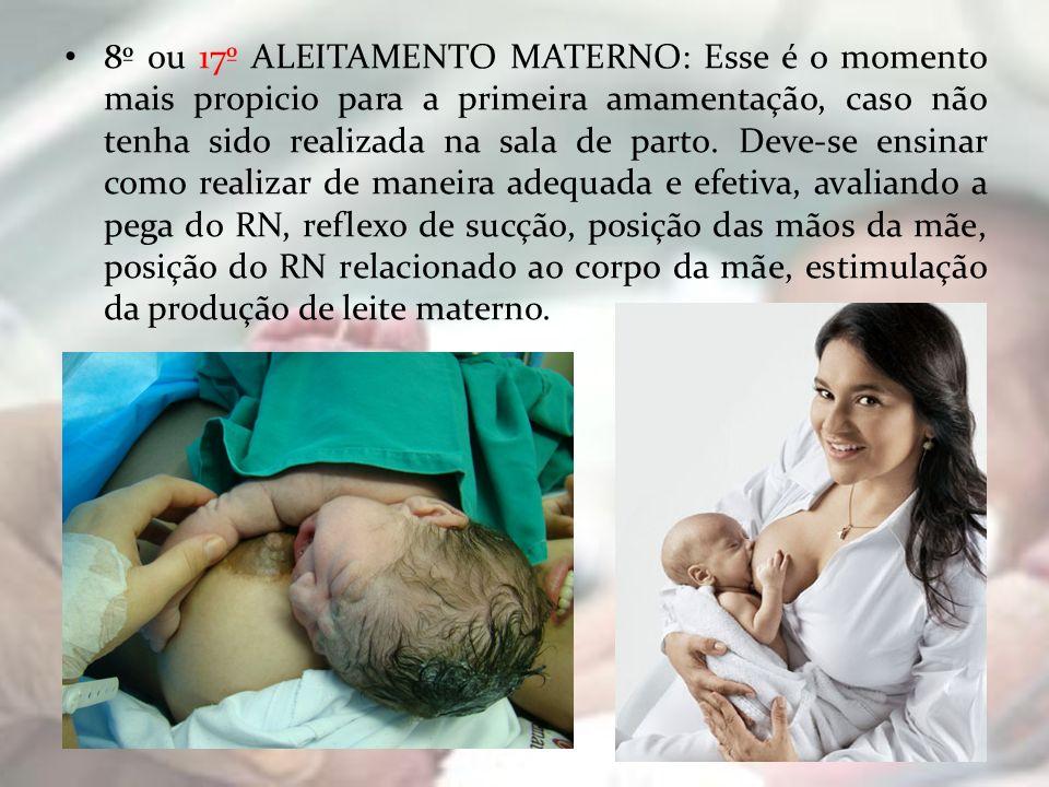 8º ou 17º ALEITAMENTO MATERNO: Esse é o momento mais propicio para a primeira amamentação, caso não tenha sido realizada na sala de parto. Deve-se ens