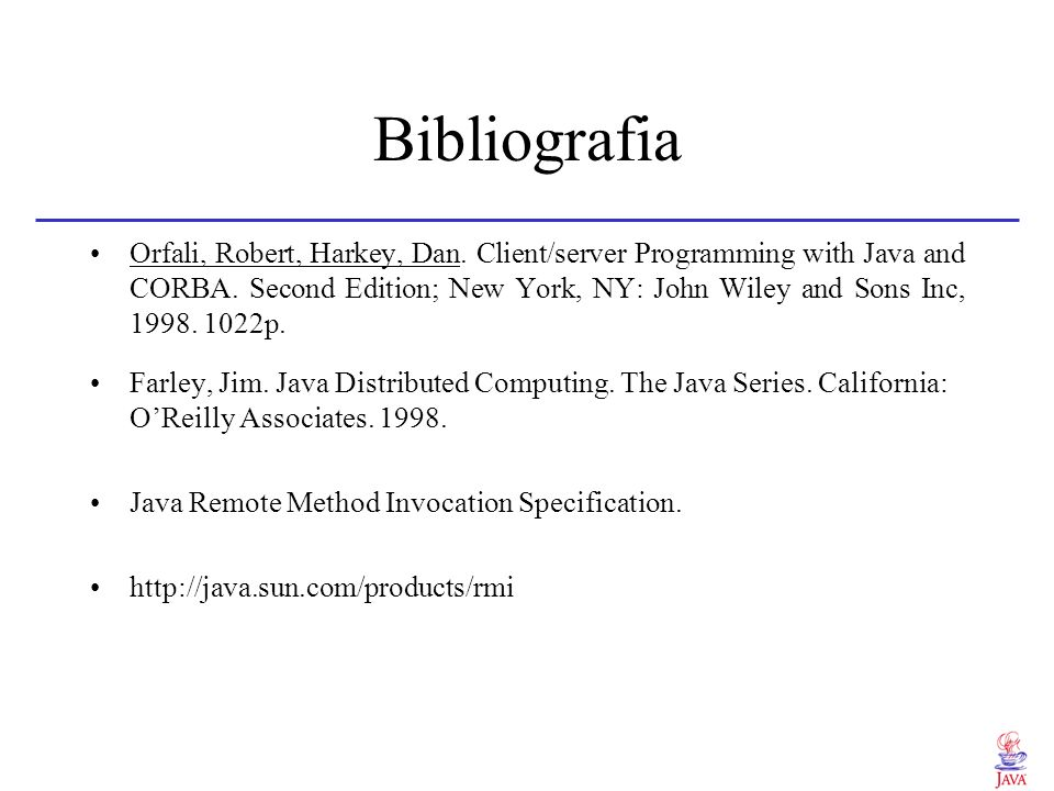 Bibliografia Orfali, Robert, Harkey, Dan. Client/server Programming with Java and CORBA. Second Edition; New York, NY: John Wiley and Sons Inc, 1998.