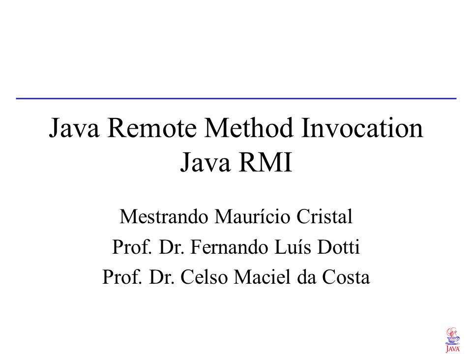 Java Remote Method Invocation Java RMI Mestrando Maurício Cristal Prof. Dr. Fernando Luís Dotti Prof. Dr. Celso Maciel da Costa