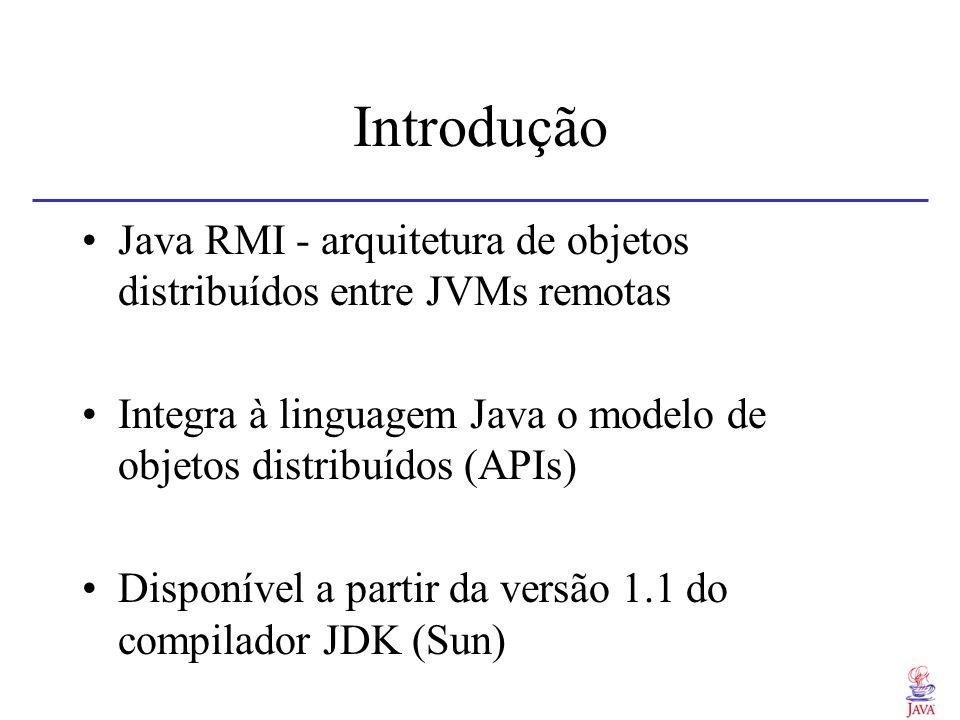 Introdução Java RMI - arquitetura de objetos distribuídos entre JVMs remotas Integra à linguagem Java o modelo de objetos distribuídos (APIs) Disponív