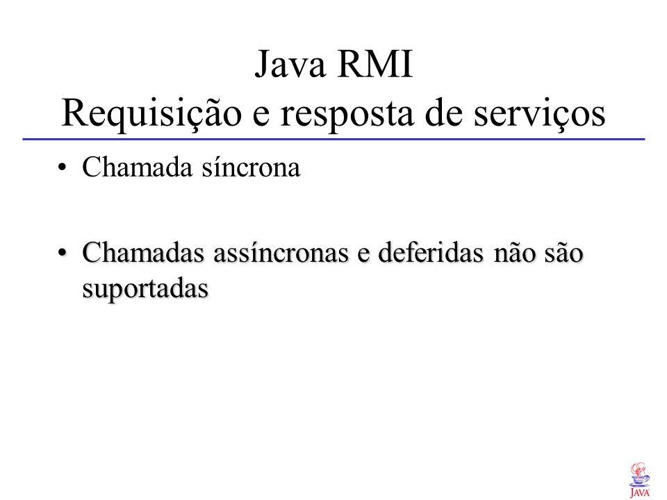Java RMI Requisição e resposta de serviços Chamada síncrona Chamadas assíncronas e deferidas não são suportadasChamadas assíncronas e deferidas não sã
