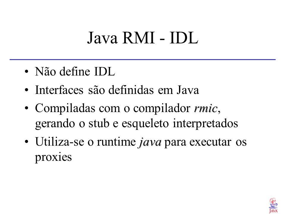 Java RMI - IDL Não define IDL Interfaces são definidas em Java rmicCompiladas com o compilador rmic, gerando o stub e esqueleto interpretados javaUtil