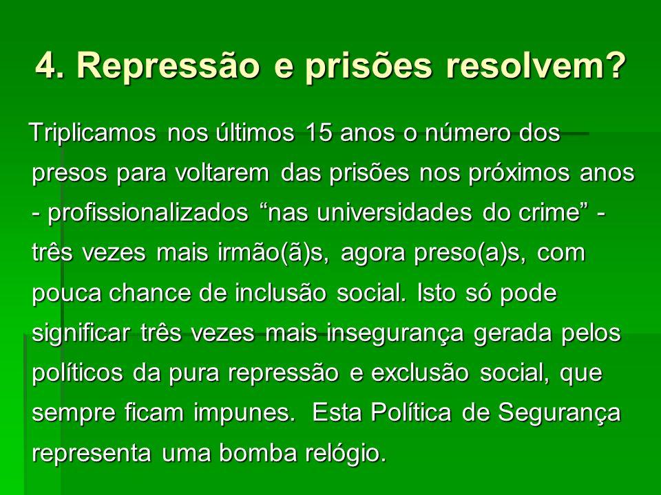 4. Repressão e prisões resolvem? Triplicamos nos últimos 15 anos o número dos presos para voltarem das prisões nos próximos anos - profissionalizados