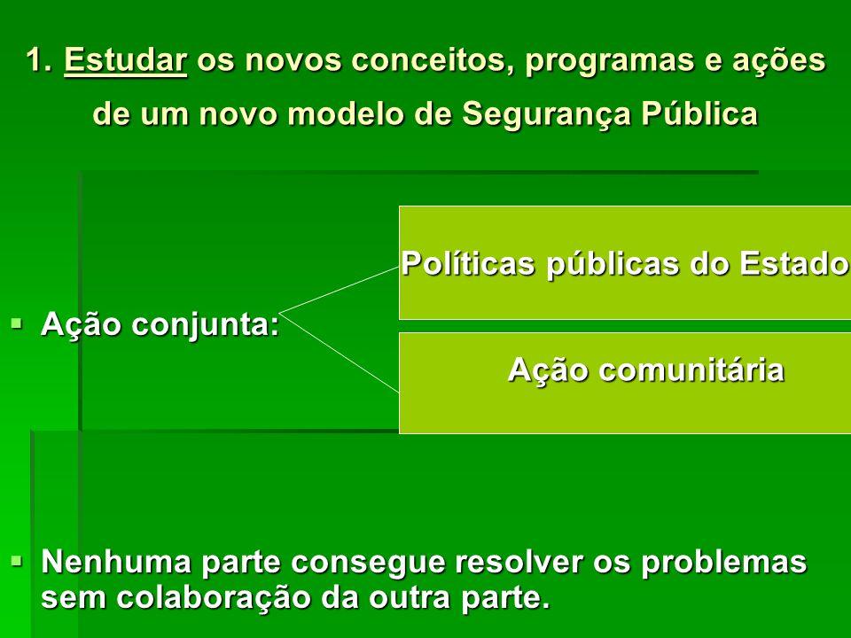 1. Estudar os novos conceitos, programas e ações de um novo modelo de Segurança Pública Ação conjunta: Ação conjunta: Nenhuma parte consegue resolver