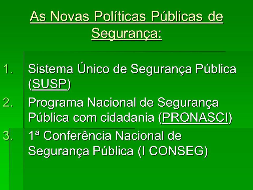 As Novas Políticas Públicas de Segurança: 1.Sistema Único de Segurança Pública (SUSP) 2.Programa Nacional de Segurança Pública com cidadania (PRONASCI