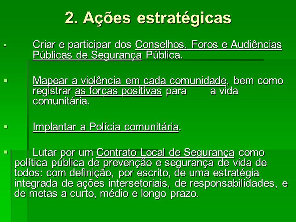 2. Ações estratégicas Criar e participar dos Conselhos, Foros e Audiências Públicas de Segurança Pública. Criar e participar dos Conselhos, Foros e Au