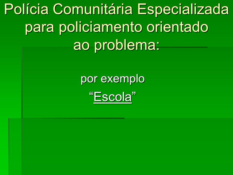 Polícia Comunitária Especializada para policiamento orientado ao problema: por exemplo EscolaEscola