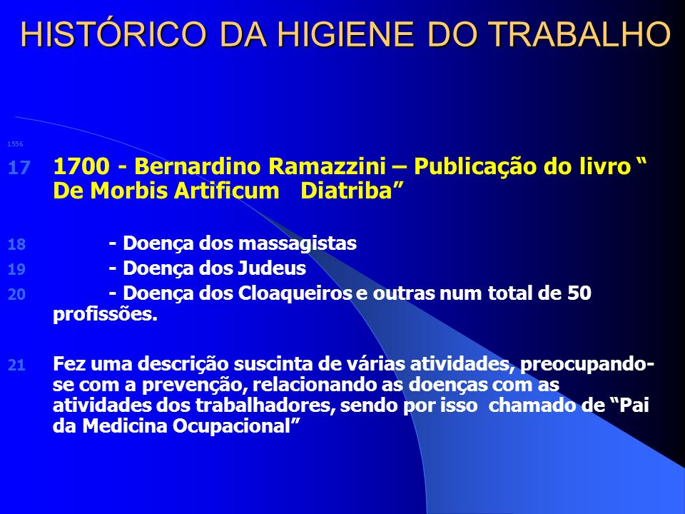HISTÓRICO DA HIGIENE DO TRABALHO 1556 17 1700 - Bernardino Ramazzini – Publicação do livro De Morbis Artificum Diatriba 18 - Doença dos massagistas 19 - Doença dos Judeus 20 - Doença dos Cloaqueiros e outras num total de 50 profissões.