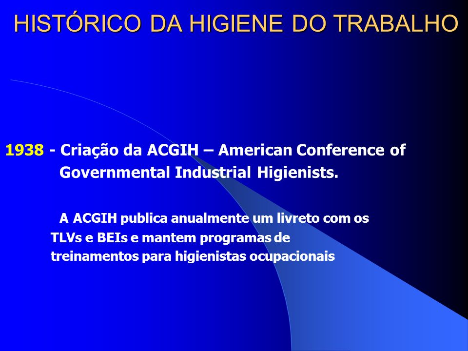 HISTÓRICO DA HIGIENE DO TRABALHO 1938 - Criação da ACGIH – American Conference of Governmental Industrial Higienists.