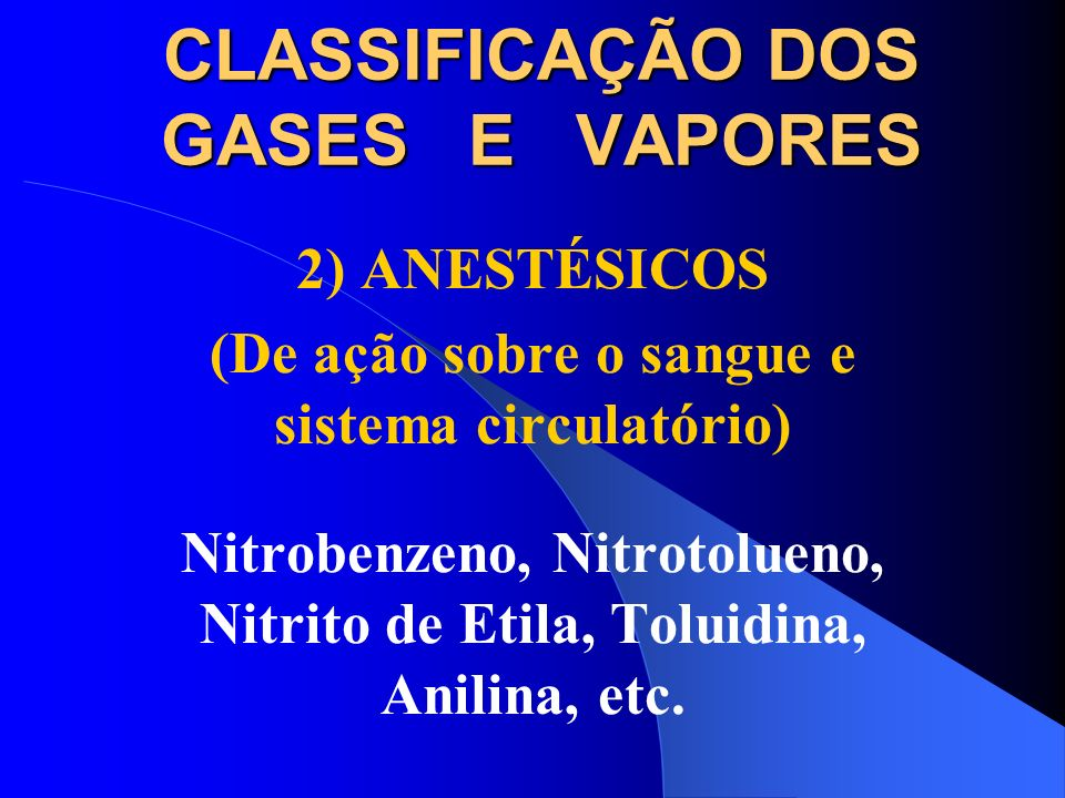 CLASSIFICAÇÃO DOS GASES E VAPORES 2) ANESTÉSICOS (De ação no Sistema Formador Sangüíneo) Hidrocarbon.Aromáticos: Benzeno Tolueno Xileno