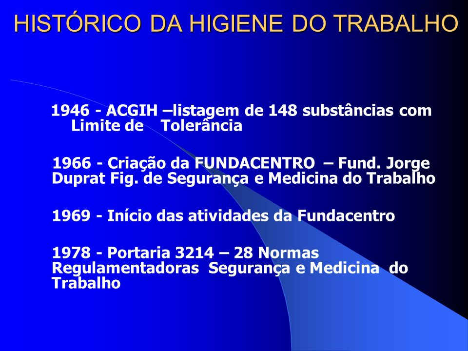 HISTÓRICO DA HIGIENE DO TRABALHO 1946 - ACGIH –listagem de 148 substâncias com Limite de Tolerância 1966 - Criação da FUNDACENTRO – Fund.