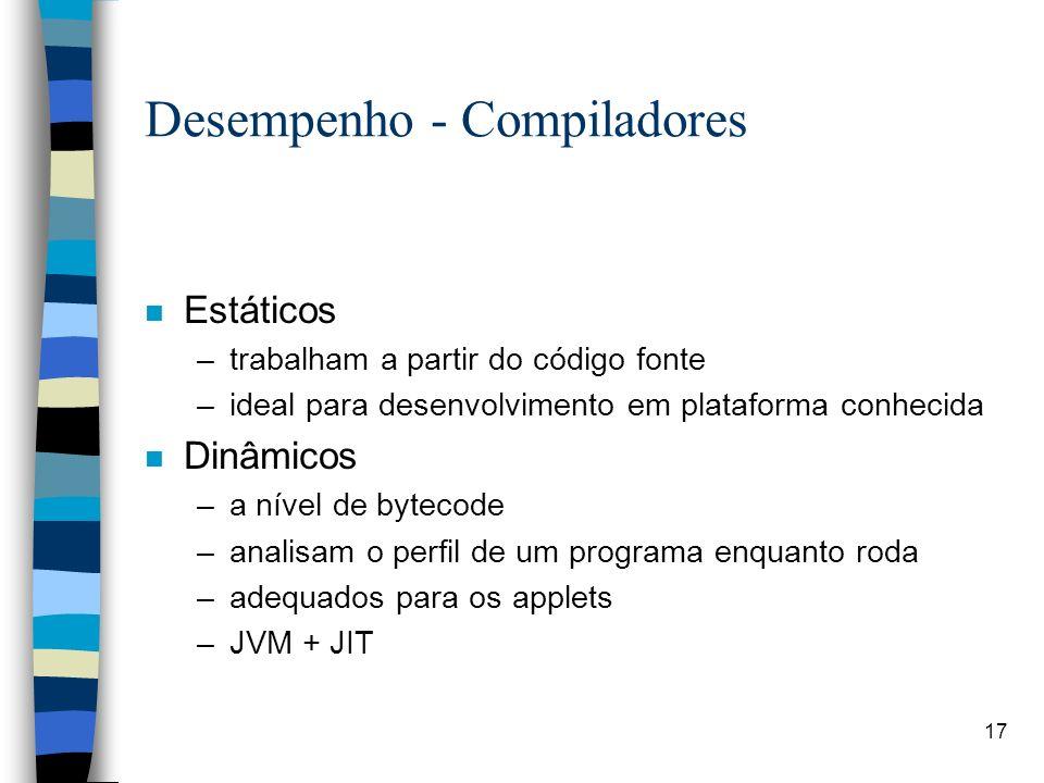 17 Desempenho - Compiladores n Estáticos –trabalham a partir do código fonte –ideal para desenvolvimento em plataforma conhecida n Dinâmicos –a nível