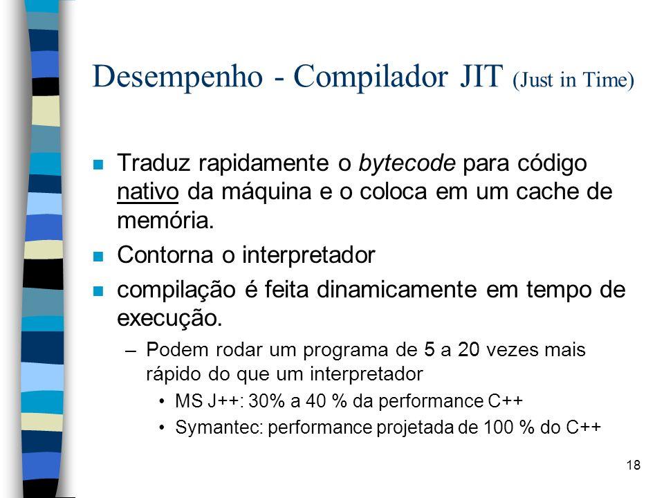 18 Desempenho - Compilador JIT (Just in Time) n Traduz rapidamente o bytecode para código nativo da máquina e o coloca em um cache de memória. n Conto