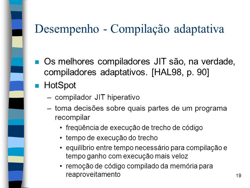 19 Desempenho - Compilação adaptativa n Os melhores compiladores JIT são, na verdade, compiladores adaptativos. [HAL98, p. 90] n HotSpot –compilador J