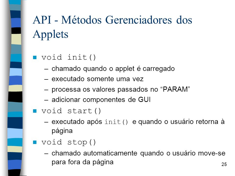 25 API - Métodos Gerenciadores dos Applets void init() –chamado quando o applet é carregado –executado somente uma vez –processa os valores passados n