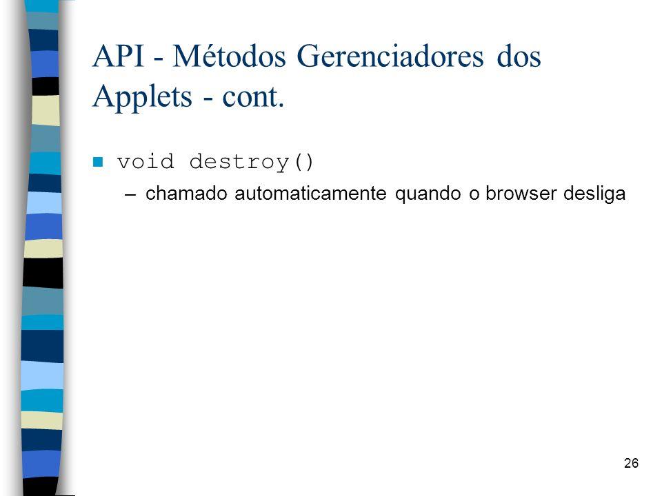 26 API - Métodos Gerenciadores dos Applets - cont. void destroy() –chamado automaticamente quando o browser desliga