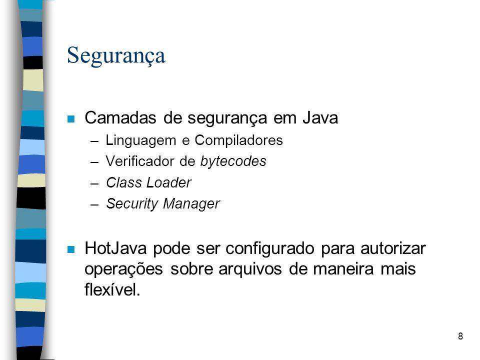 8 Segurança n Camadas de segurança em Java –Linguagem e Compiladores –Verificador de bytecodes –Class Loader –Security Manager n HotJava pode ser conf