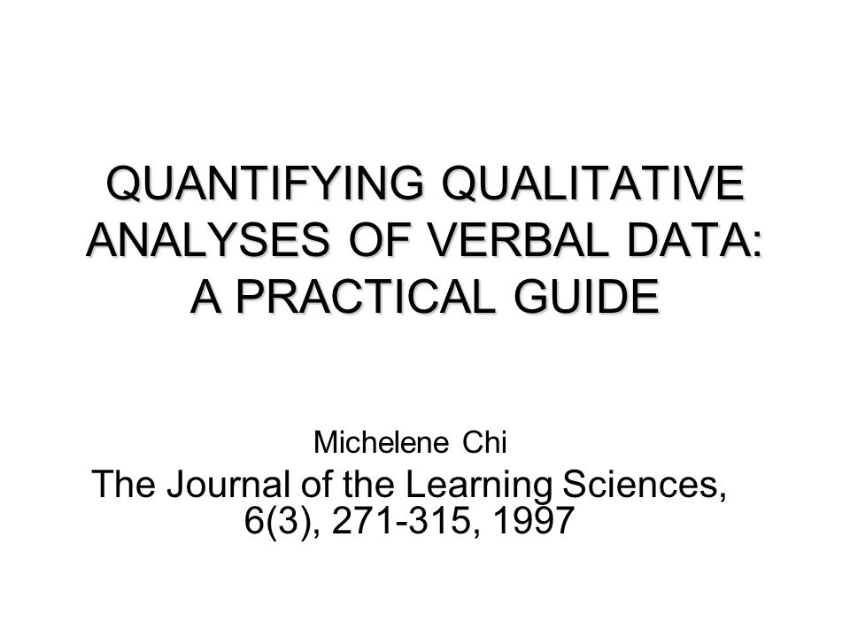 QUANTIFYING QUALITATIVE ANALYSES OF VERBAL DATA: A PRACTICAL GUIDE Michelene Chi The Journal of the Learning Sciences, 6(3), 271-315, 1997