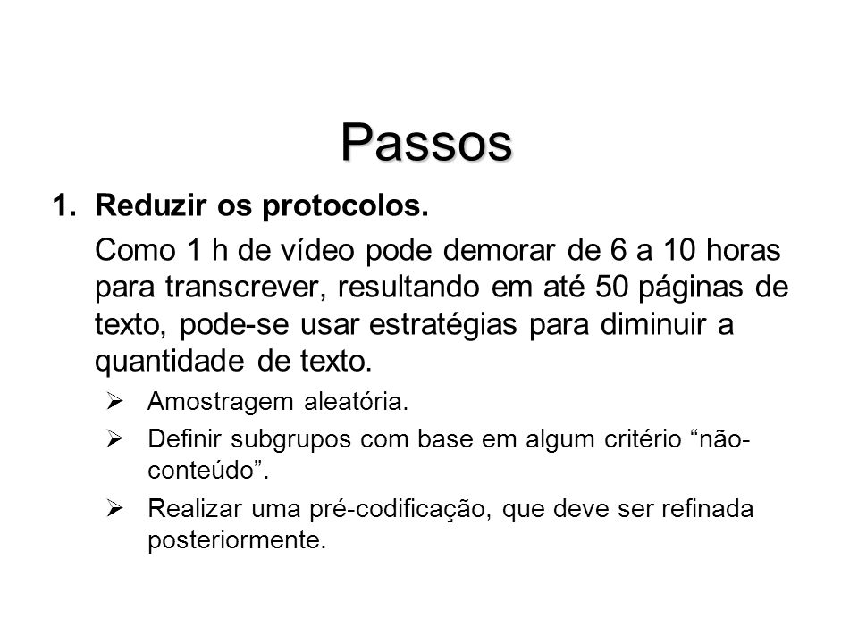 Passos 1.Reduzir os protocolos. Como 1 h de vídeo pode demorar de 6 a 10 horas para transcrever, resultando em até 50 páginas de texto, pode-se usar e