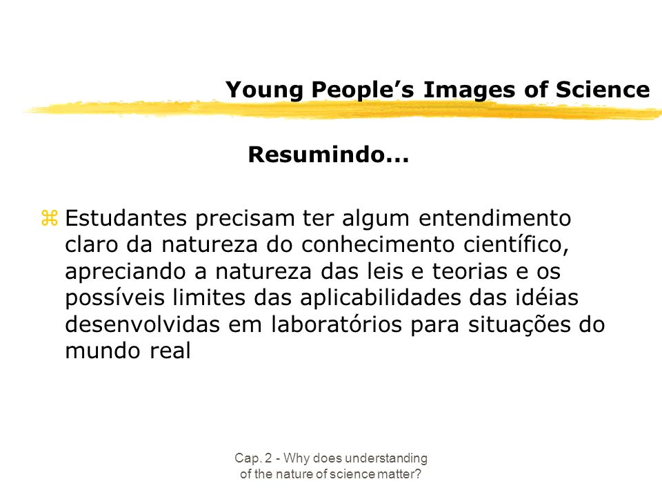 Cap. 2 - Why does understanding of the nature of science matter? Young Peoples Images of Science Resumindo... zEstudantes precisam ter algum entendime