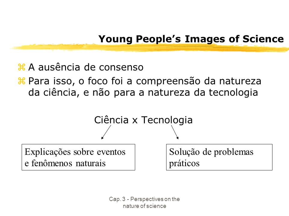 Cap. 3 - Perspectives on the nature of science Young Peoples Images of Science zA ausência de consenso zPara isso, o foco foi a compreensão da naturez
