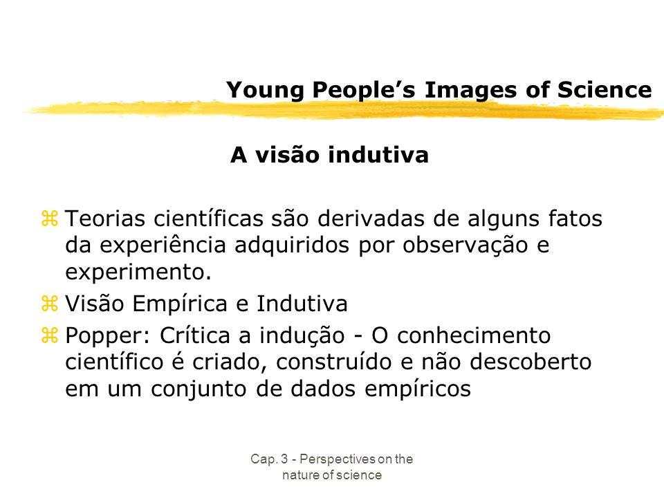 Cap. 3 - Perspectives on the nature of science Young Peoples Images of Science A visão indutiva zTeorias científicas são derivadas de alguns fatos da