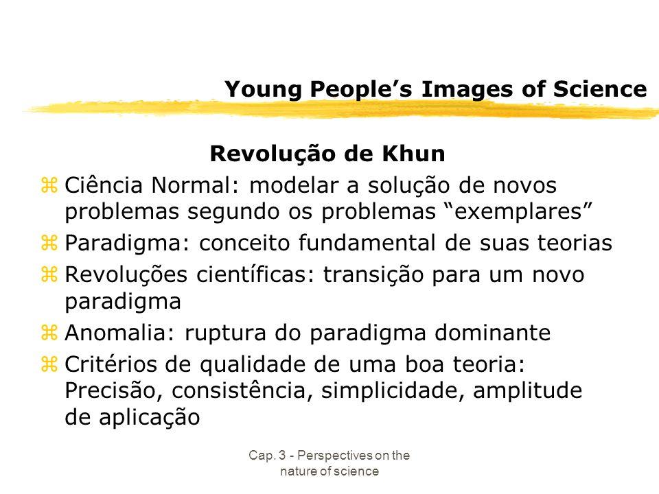 Cap. 3 - Perspectives on the nature of science Young Peoples Images of Science Revolução de Khun zCiência Normal: modelar a solução de novos problemas